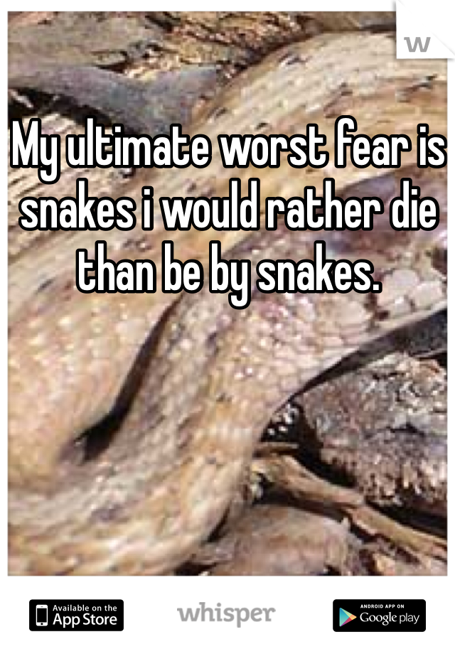 My ultimate worst fear is snakes i would rather die than be by snakes.
