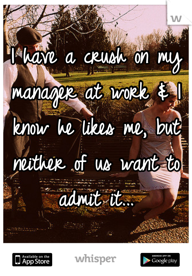 I have a crush on my manager at work & I know he likes me, but neither of us want to admit it...