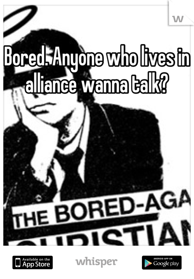 Bored. Anyone who lives in alliance wanna talk?
