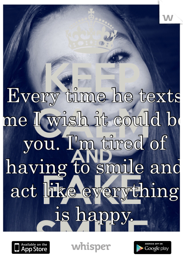 Every time he texts me I wish it could be you. I'm tired of having to smile and act like everything is happy.