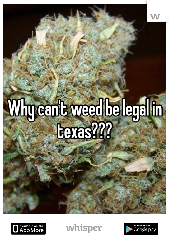 Why can't weed be legal in texas???
