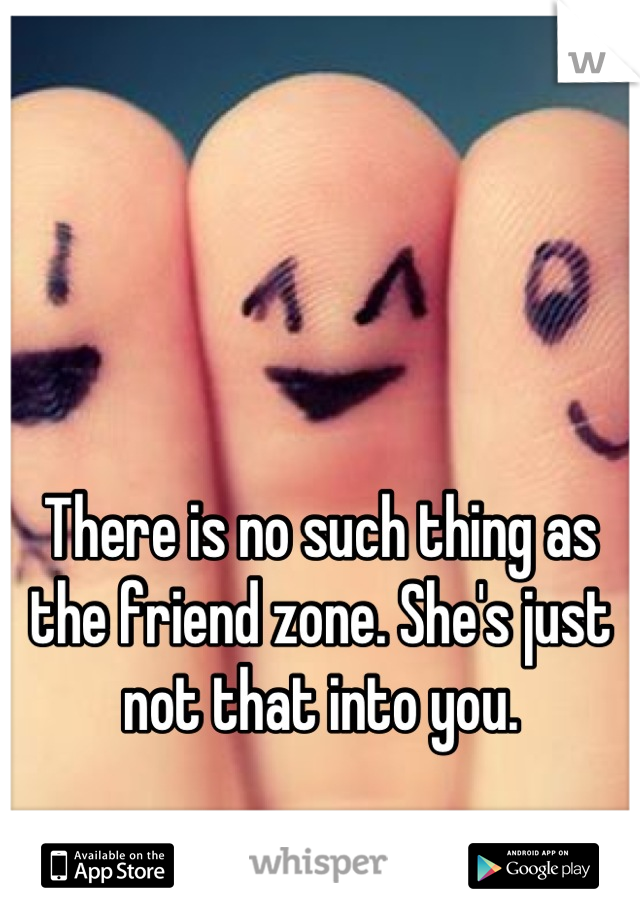There is no such thing as the friend zone. She's just not that into you.
