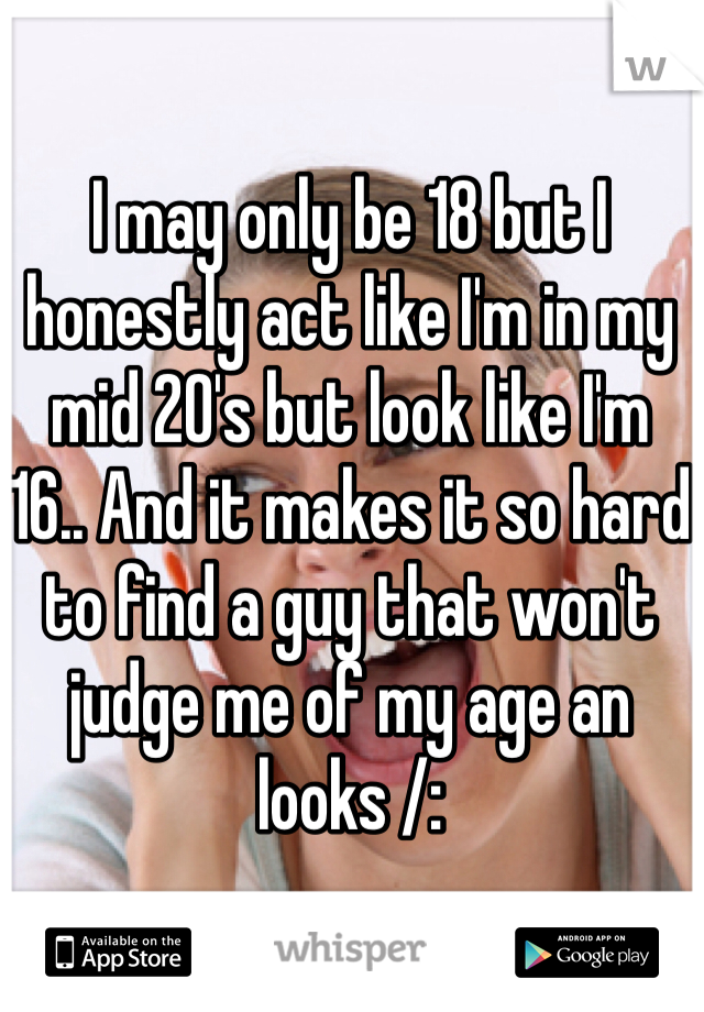 I may only be 18 but I honestly act like I'm in my mid 20's but look like I'm 16.. And it makes it so hard to find a guy that won't judge me of my age an looks /: