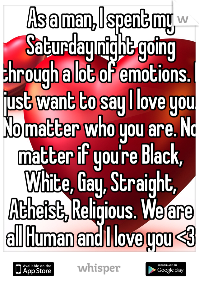 As a man, I spent my Saturday night going through a lot of emotions. I just want to say I love you. No matter who you are. No matter if you're Black, White, Gay, Straight, Atheist, Religious. We are all Human and I love you <3