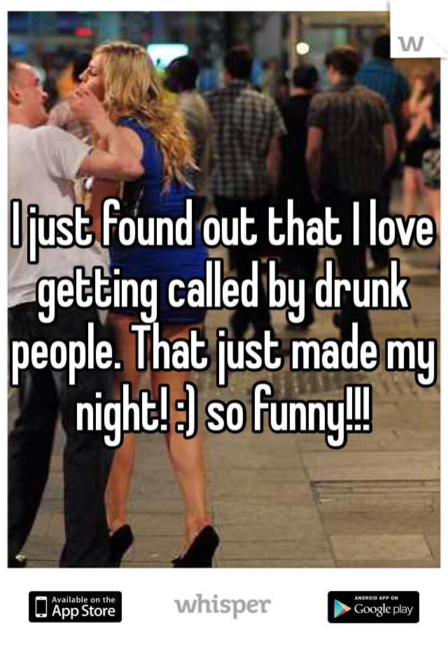 I just found out that I love getting called by drunk people. That just made my night! :) so funny!!!