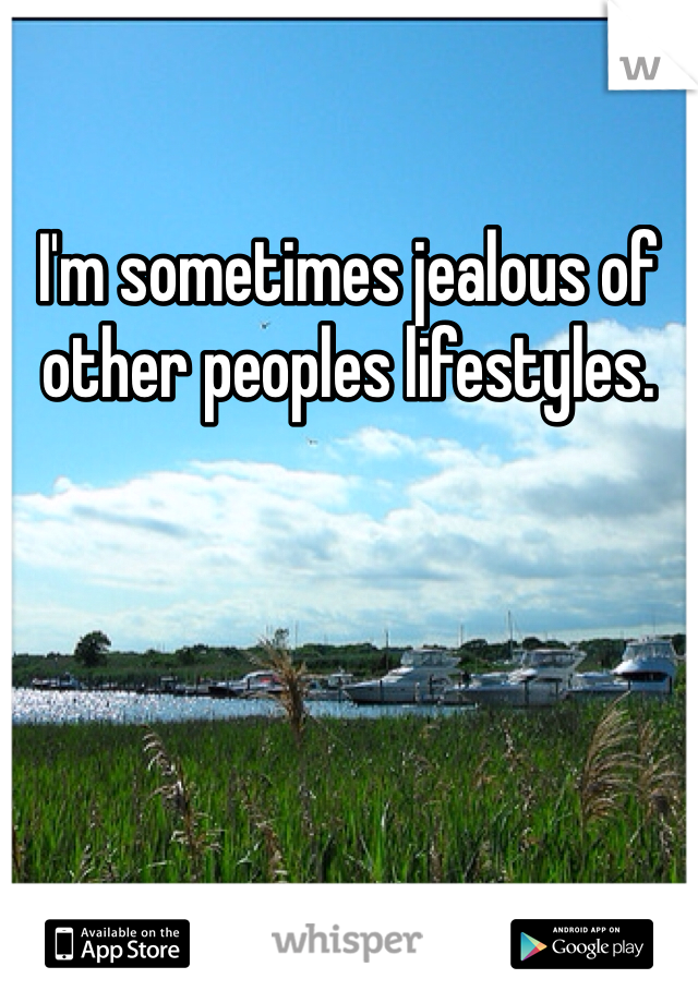 I'm sometimes jealous of other peoples lifestyles.