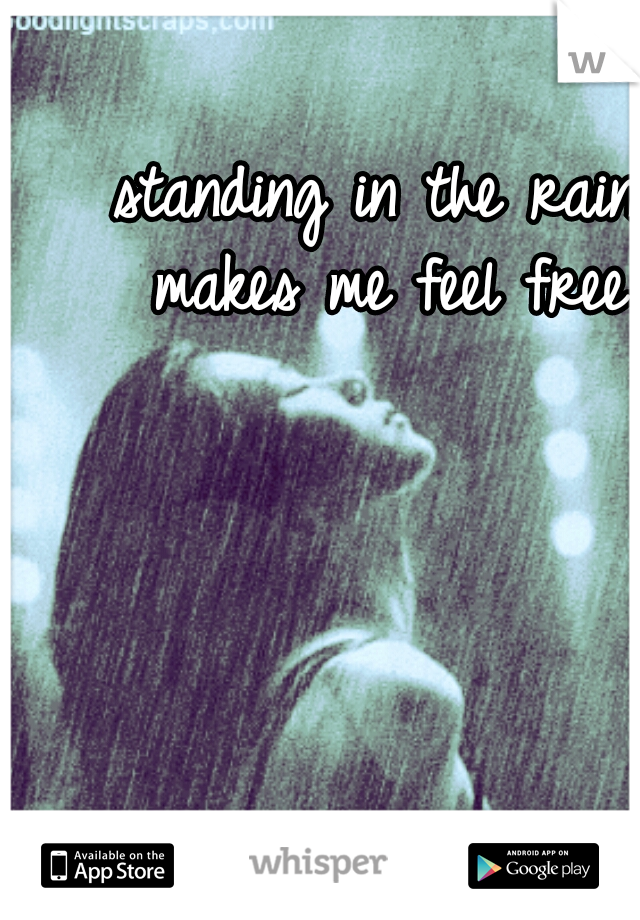 standing in the rain makes me feel free