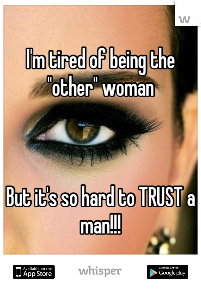 """I'm tired of being the """"other"""" woman    But it's so hard to TRUST a man!!!"""