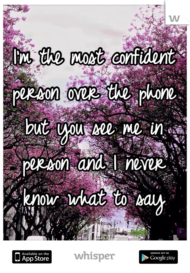 I'm the most confident person over the phone but you see me in person and I never know what to say