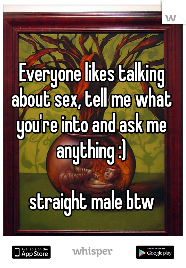 Everyone likes talking about sex, tell me what you're into and ask me anything :)  straight male btw