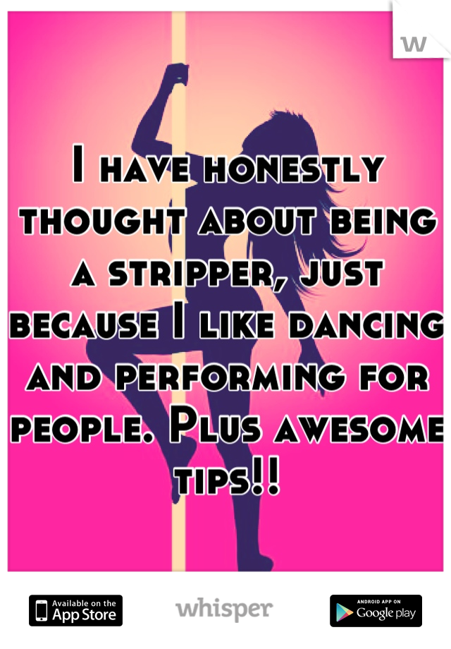 I have honestly thought about being a stripper, just because I like dancing and performing for people. Plus awesome tips!!