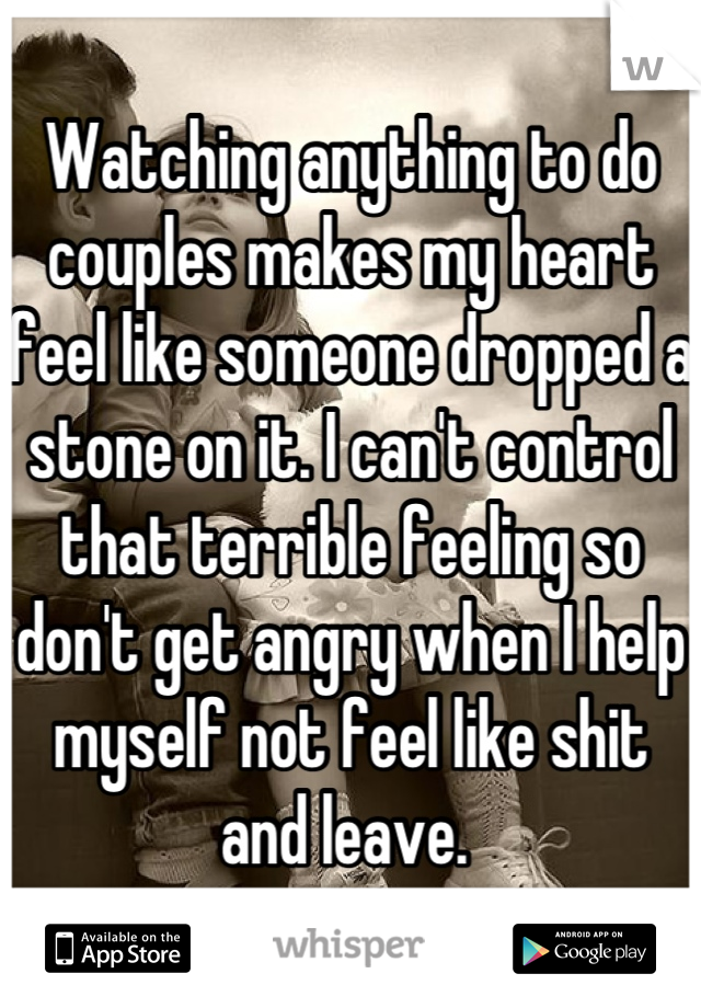 Watching anything to do couples makes my heart feel like someone dropped a stone on it. I can't control that terrible feeling so don't get angry when I help myself not feel like shit and leave.