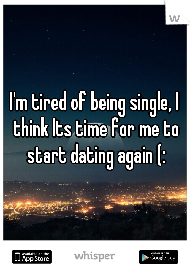 I'm tired of being single, I think Its time for me to start dating again (: