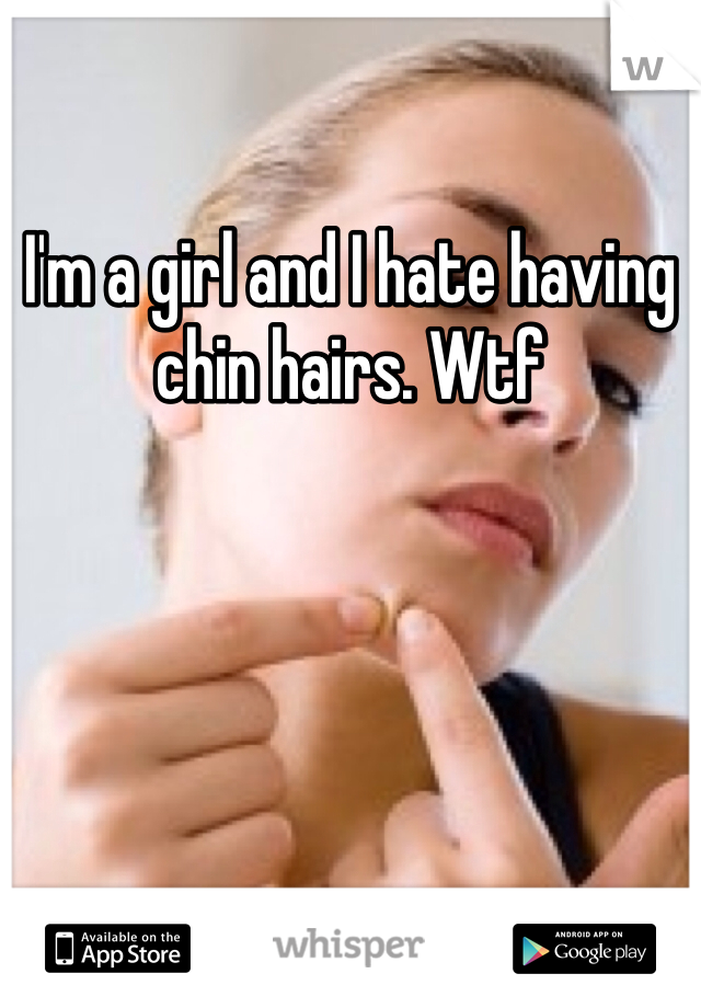 I'm a girl and I hate having chin hairs. Wtf