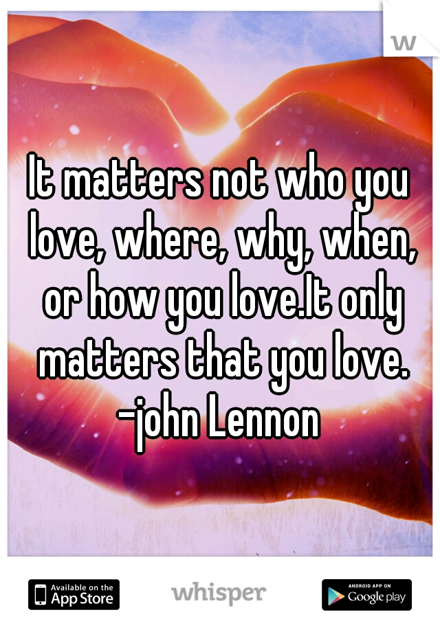 It matters not who you love, where, why, when, or how you love.It only matters that you love. -john Lennon