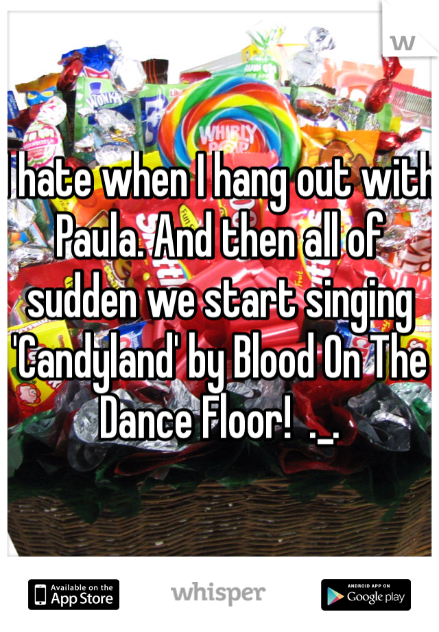 I hate when I hang out with Paula. And then all of sudden we start singing 'Candyland' by Blood On The Dance Floor!  ._.