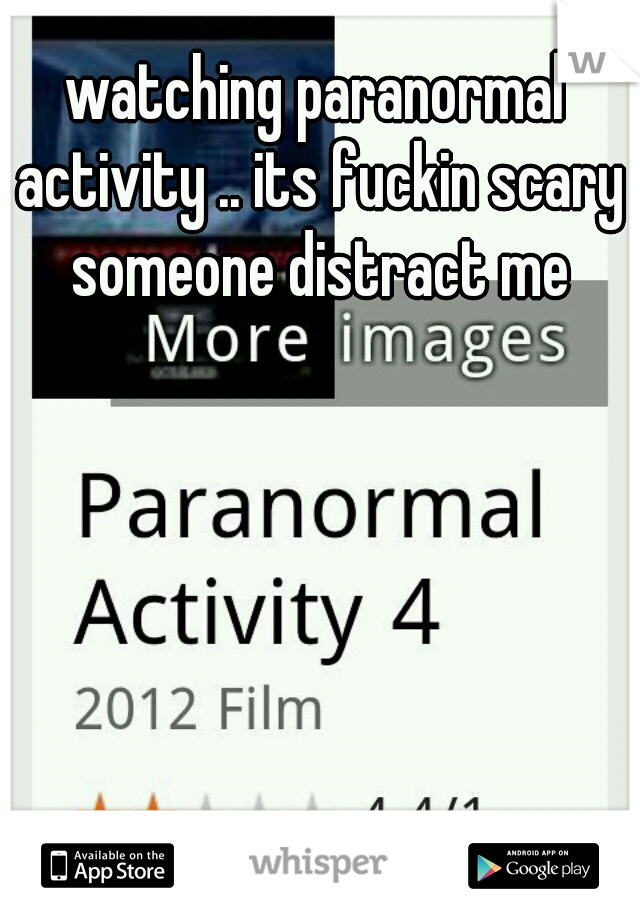 watching paranormal activity .. its fuckin scary someone distract me