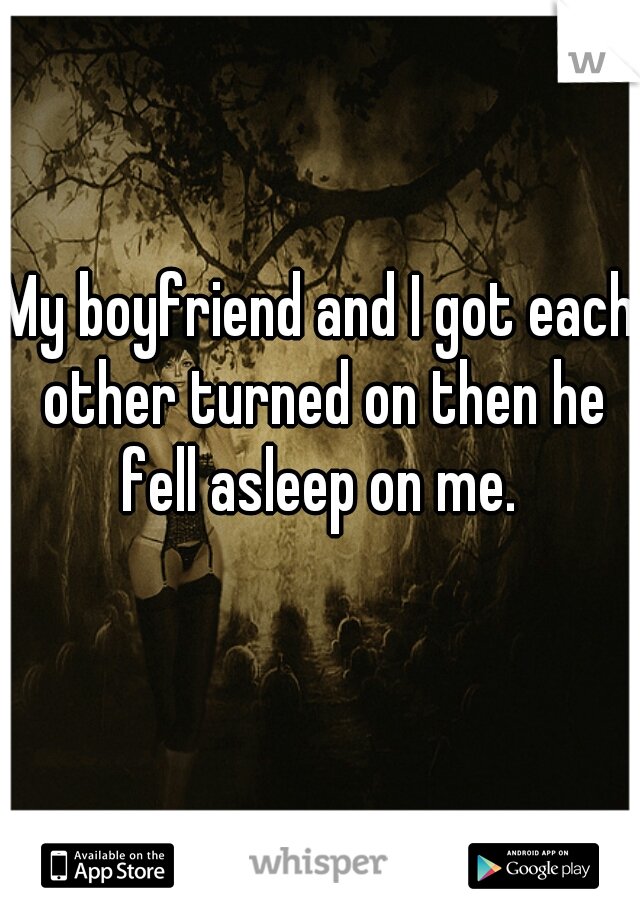 My boyfriend and I got each other turned on then he fell asleep on me.