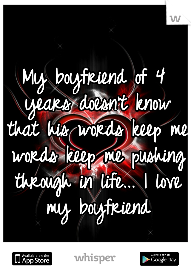 My boyfriend of 4 years doesn't know that his words keep me words keep me pushing through in life... I love my boyfriend