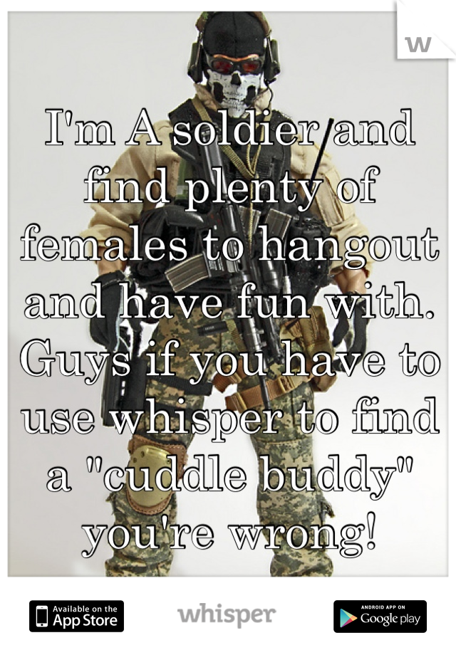 """I'm A soldier and find plenty of females to hangout and have fun with. Guys if you have to use whisper to find a """"cuddle buddy"""" you're wrong!"""