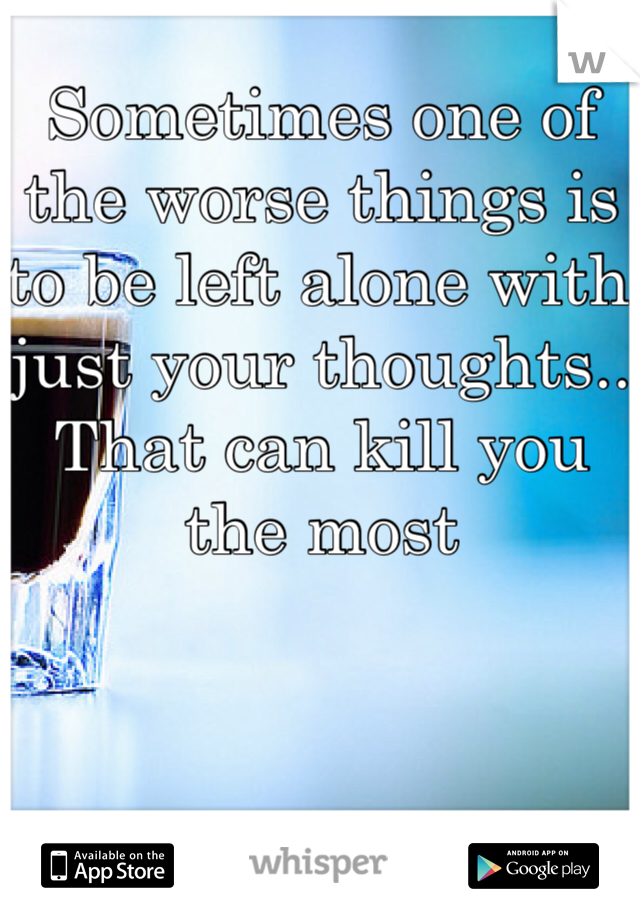 Sometimes one of the worse things is to be left alone with just your thoughts.. That can kill you the most