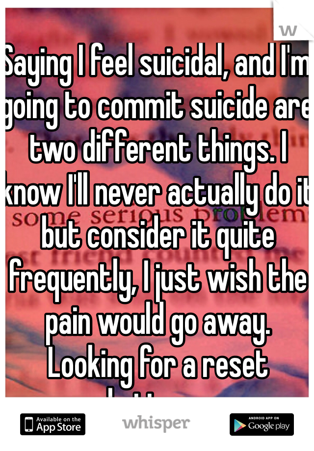 Saying I feel suicidal, and I'm going to commit suicide are two different things. I know I'll never actually do it but consider it quite frequently, I just wish the pain would go away.  Looking for a reset button....