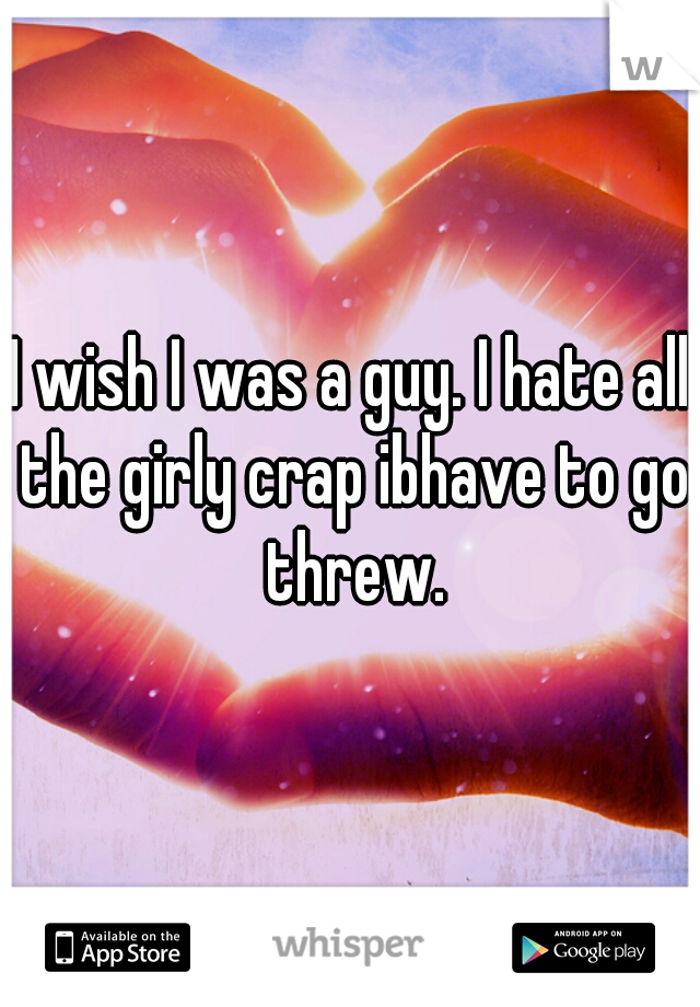 I wish I was a guy. I hate all the girly crap ibhave to go threw.