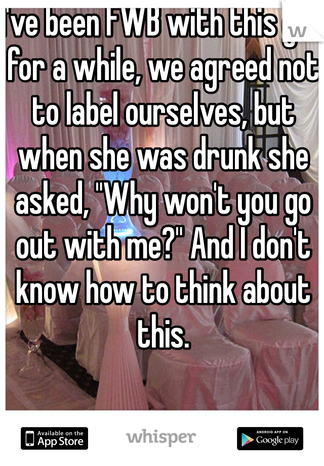 "I've been FWB with this girl for a while, we agreed not to label ourselves, but when she was drunk she asked, ""Why won't you go out with me?"" And I don't know how to think about this."