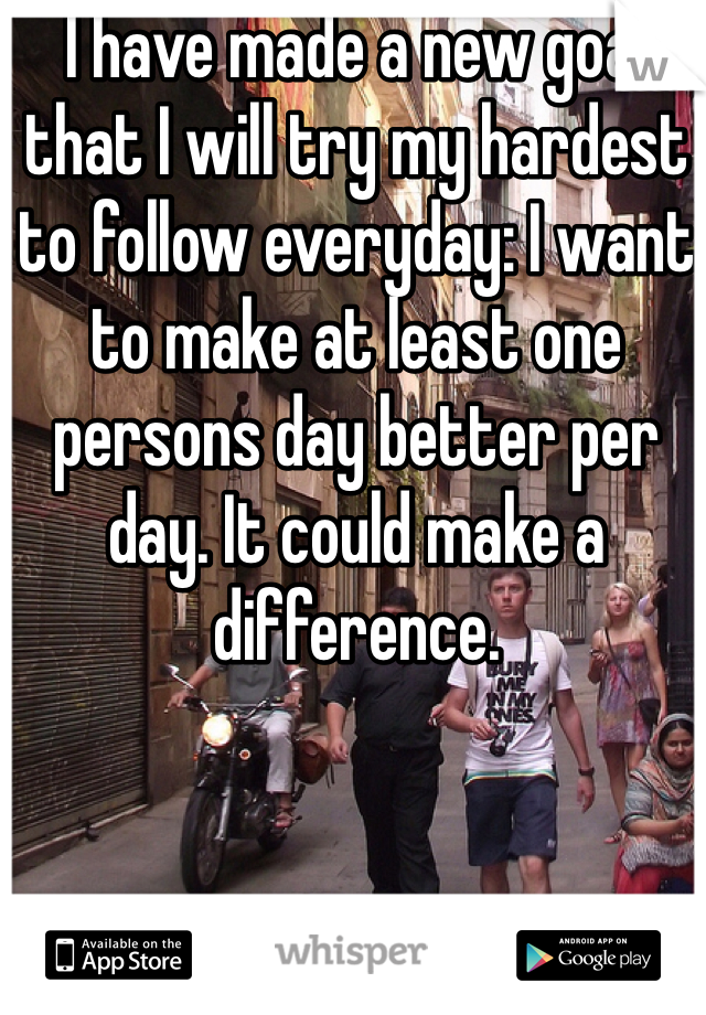I have made a new goal that I will try my hardest to follow everyday: I want to make at least one persons day better per day. It could make a difference.