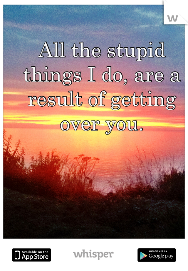 All the stupid things I do, are a result of getting over you.
