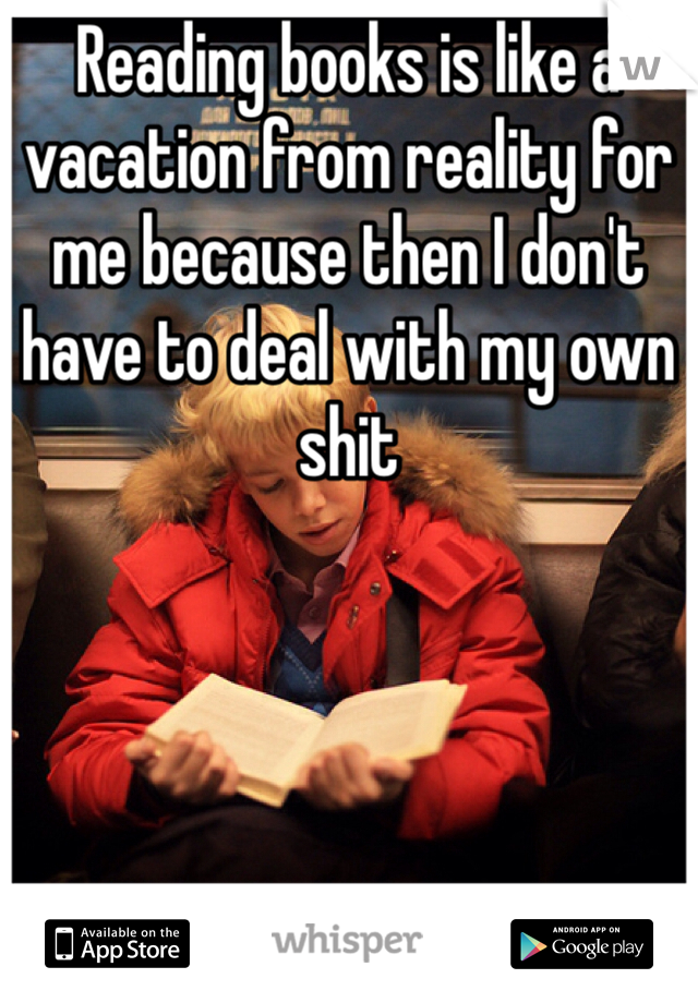 Reading books is like a vacation from reality for me because then I don't have to deal with my own shit