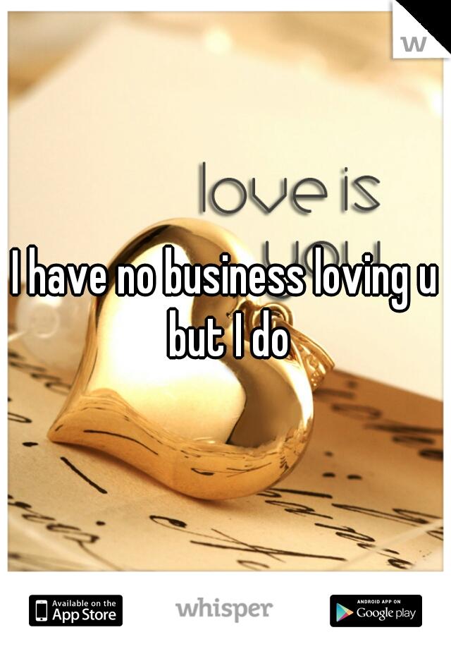 I have no business loving u but I do