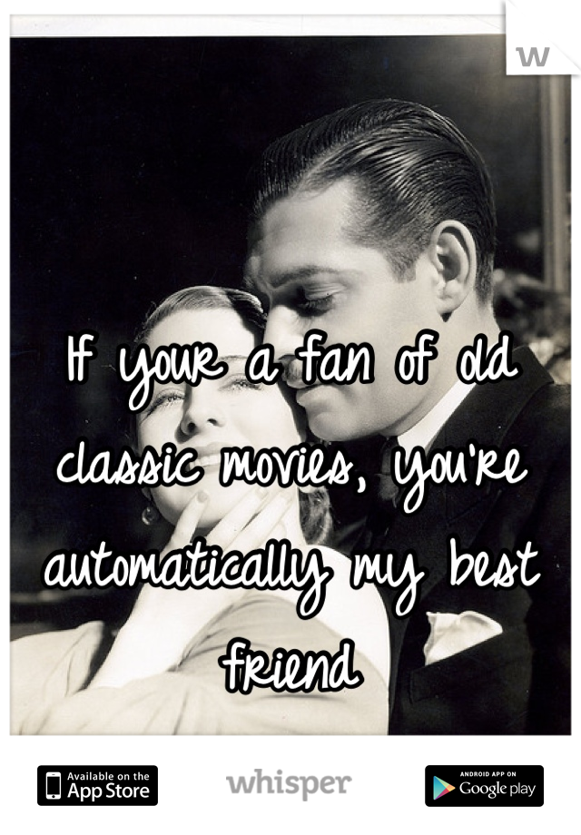 If your a fan of old classic movies, you're automatically my best friend