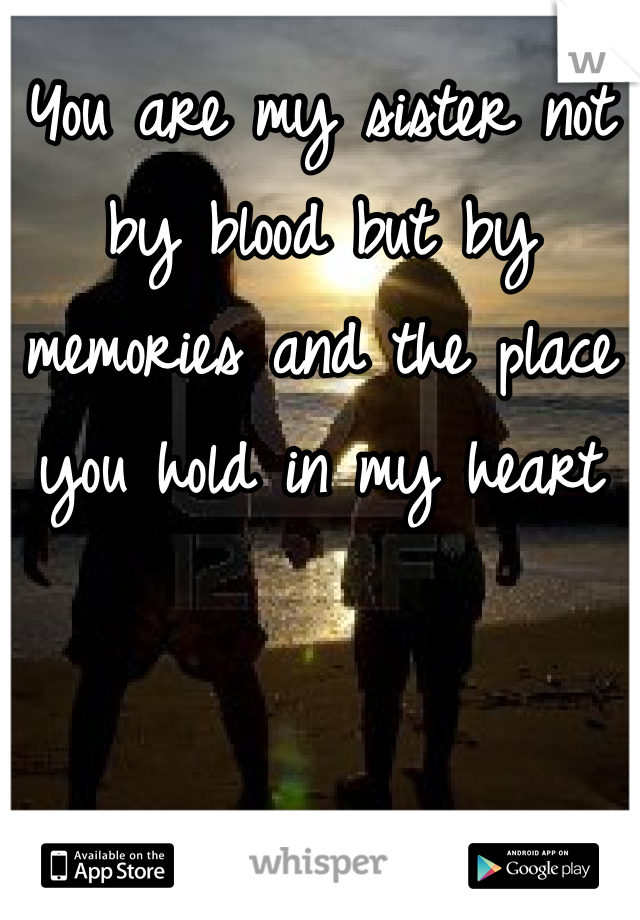 You are my sister not by blood but by memories and the place you hold in my heart