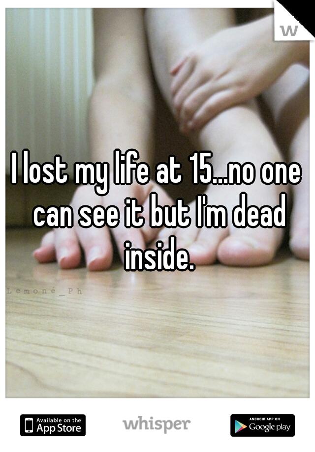 I lost my life at 15...no one can see it but I'm dead inside.