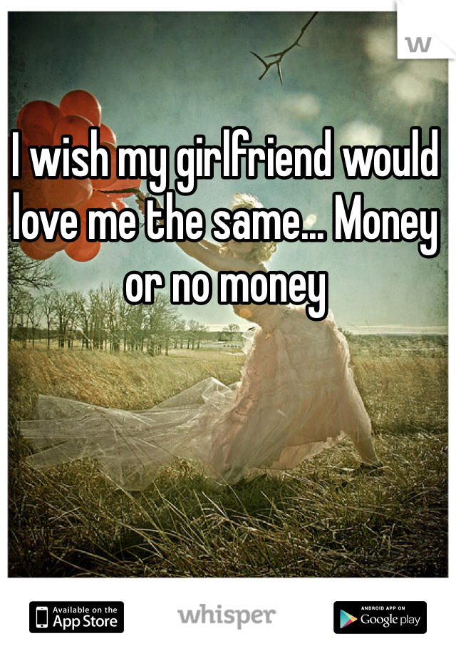 I wish my girlfriend would love me the same... Money or no money