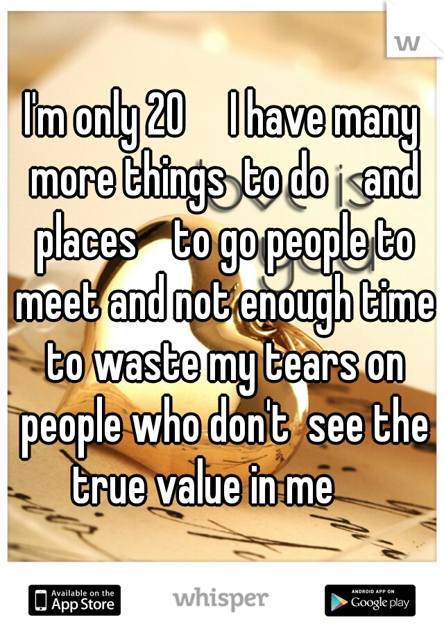I'm only 20     I have many more things  to do    and places    to go people to meet and not enough time to waste my tears on people who don't  see the true value in me