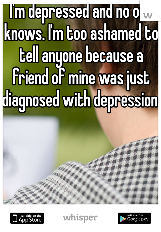 I'm depressed and no one knows. I'm too ashamed to tell anyone because a friend of mine was just diagnosed with depression.