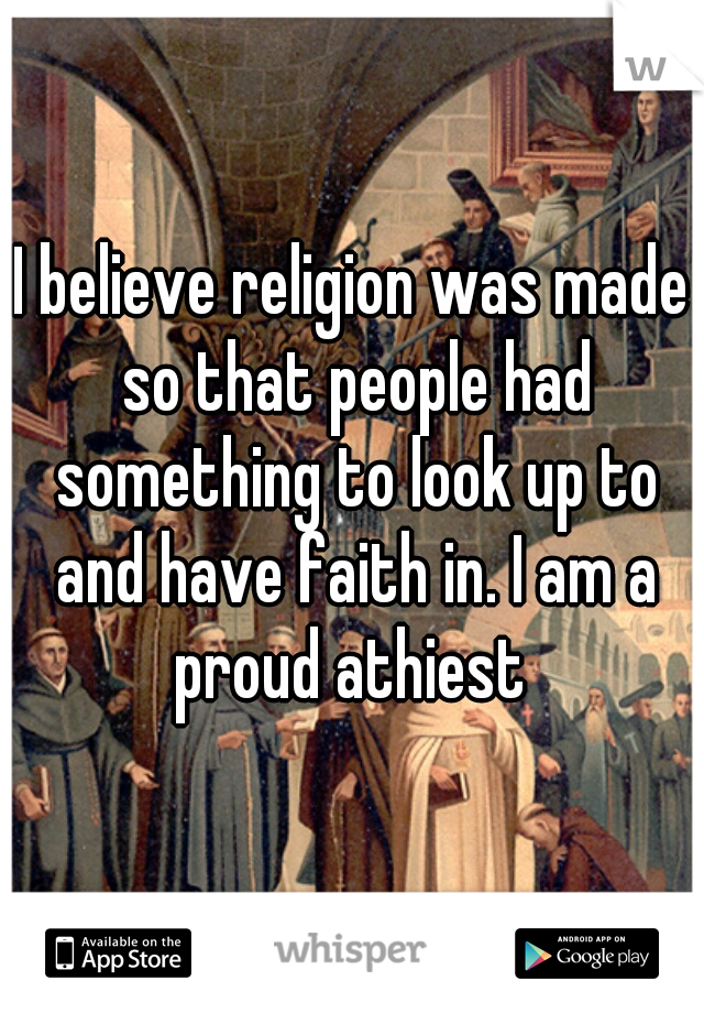 I believe religion was made so that people had something to look up to and have faith in. I am a proud athiest