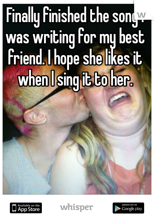 Finally finished the song I was writing for my best friend. I hope she likes it when I sing it to her.