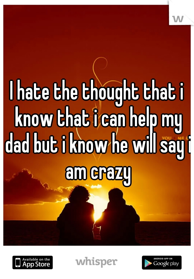 I hate the thought that i know that i can help my dad but i know he will say i am crazy