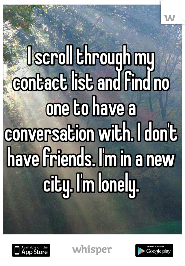 I scroll through my contact list and find no one to have a conversation with. I don't have friends. I'm in a new city. I'm lonely.