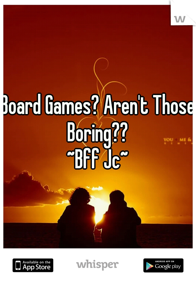 Board Games? Aren't Those Boring??  ~Bff Jc~