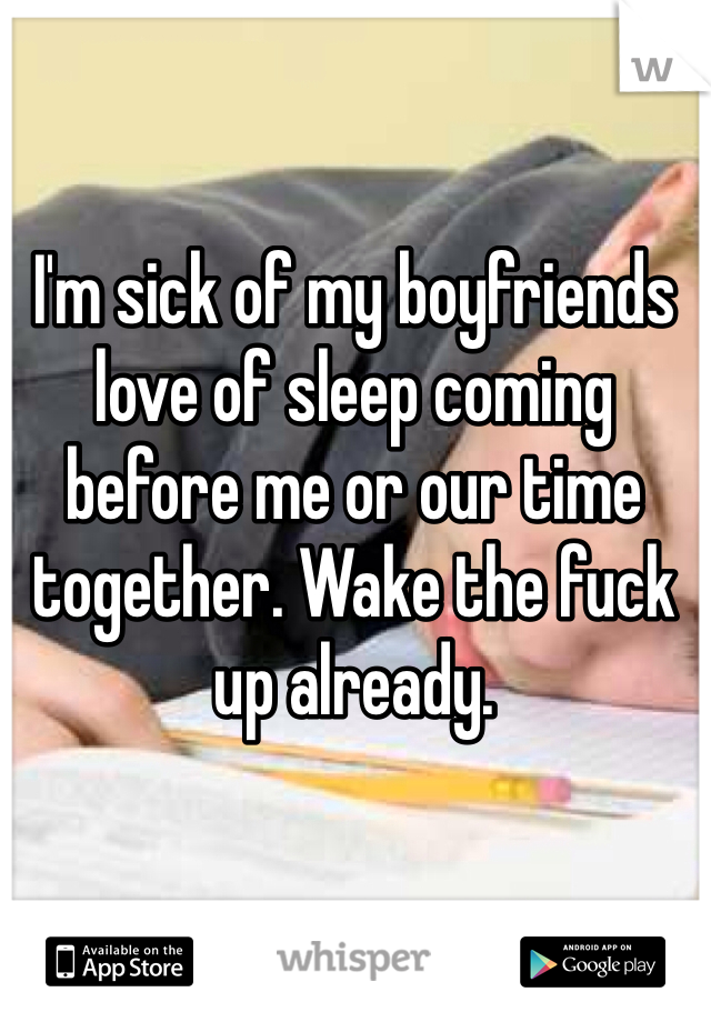 I'm sick of my boyfriends love of sleep coming before me or our time together. Wake the fuck up already.