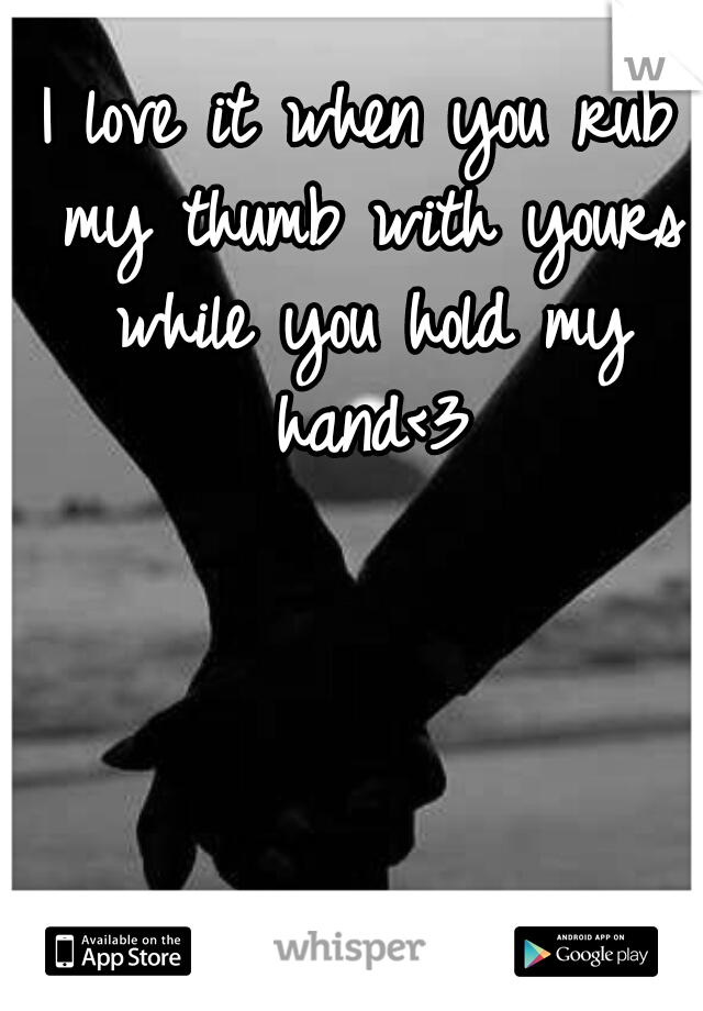 I love it when you rub my thumb with yours while you hold my hand<3