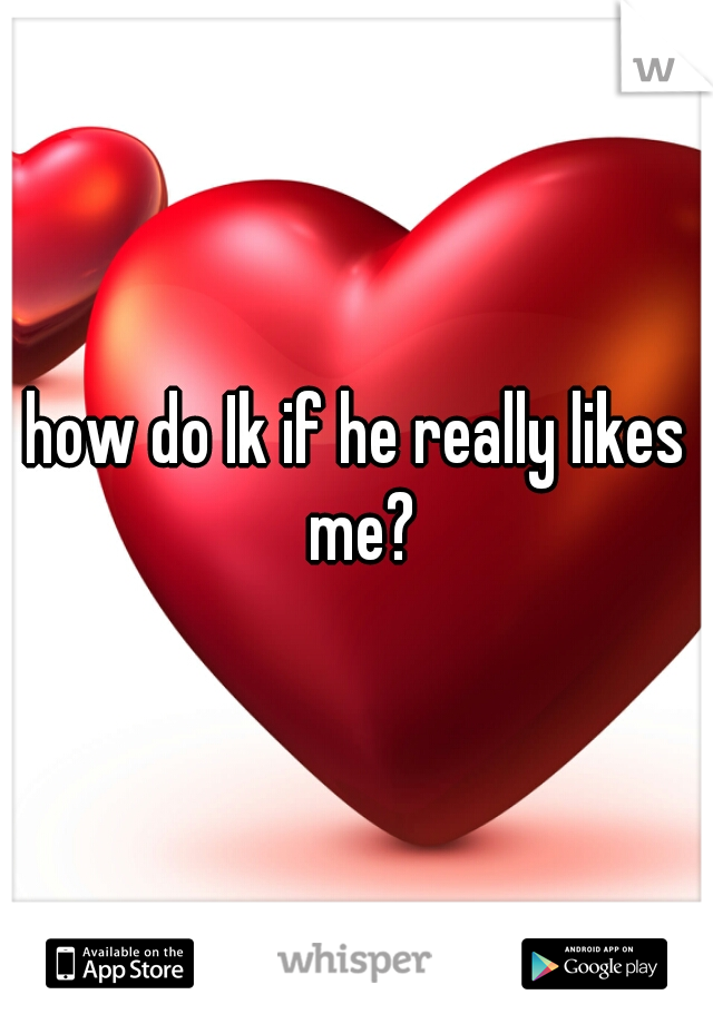 how do Ik if he really likes me?