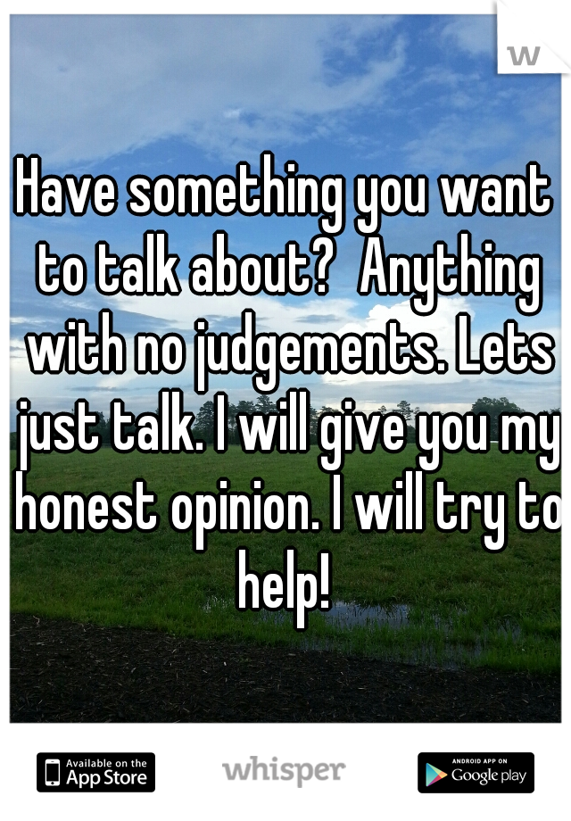 Have something you want to talk about?  Anything with no judgements. Lets just talk. I will give you my honest opinion. I will try to help!