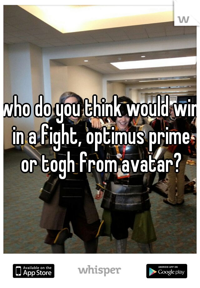 who do you think would win in a fight, optimus prime or togh from avatar?