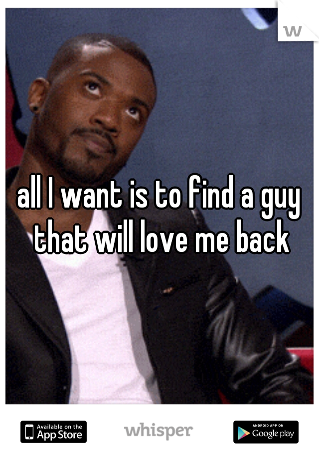 all I want is to find a guy that will love me back