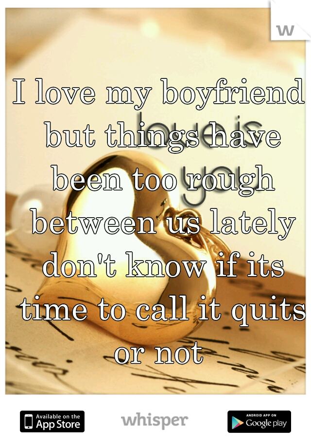 I love my boyfriend but things have been too rough between us lately don't know if its time to call it quits or not